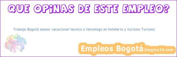 Trabajo Bogotá asesor vacacional tecnico o tecnologo en hoteleria y turismo Turismo