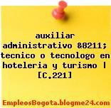 auxiliar administrativo &8211; tecnico o tecnologo en hoteleria y turismo | [C.221]