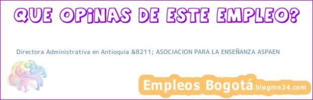 Directora Administrativa en Antioquia &8211; ASOCIACION PARA LA ENSEÑANZA ASPAEN