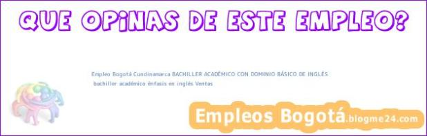 Empleo Bogotá Cundinamarca BACHILLER ACADÉMICO CON DOMINIO BÁSICO DE INGLÉS | bachiller académico énfasis en inglés Ventas