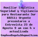 Auxiliar Logística Seguridad y Vigilancia para Restaurante Sur &8211; Urgente presentarse a Entrevista 23 de Agosto 9 am con h v actualizada