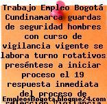 Trabajo Empleo Bogotá Cundinamarca guardas de seguridad hombres con curso de vigilancia vigente se labora turno rotativos preséntese a iniciar proceso el 19 respuesta inmediata del proceso de selección Vigilancia