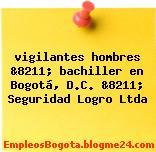 vigilantes hombres &8211; bachiller en Bogotá, D.C. &8211; Seguridad Logro Ltda