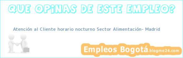 Atención al Cliente horario nocturno Sector Alimentación- Madrid