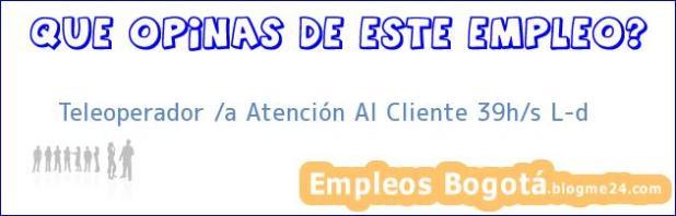 Teleoperador / A Atención Al Cliente 39h/s L-d