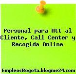 Personal para Att al Cliente, Call Center y Recogida Online