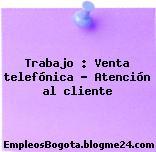 Trabajo : Venta telefónica – Atención al cliente