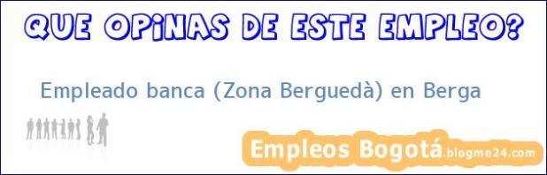 Empleado banca (Zona Berguedà) en Berga
