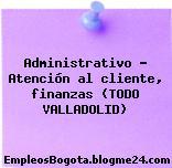 Administrativo – Atención al cliente, finanzas (TODO VALLADOLID)