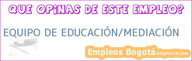 EQUIPO DE EDUCACIÓN/MEDIACIÓN