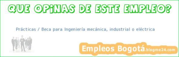 Prácticas / Beca para Ingeniería mecánica, industrial o eléctrica