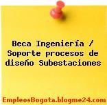 Beca Ingeniería / Soporte procesos de diseño Subestaciones