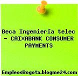 Beca Ingeniería telec – CAIXABANK CONSUMER PAYMENTS