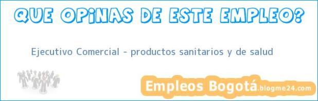 Ejecutivo Comercial – productos sanitarios y de salud