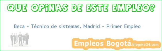 Beca – Técnico de sistemas, Madrid – Primer Empleo