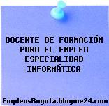 DOCENTE DE FORMACIÓN PARA EL EMPLEO ESPECIALIDAD INFORMÁTICA