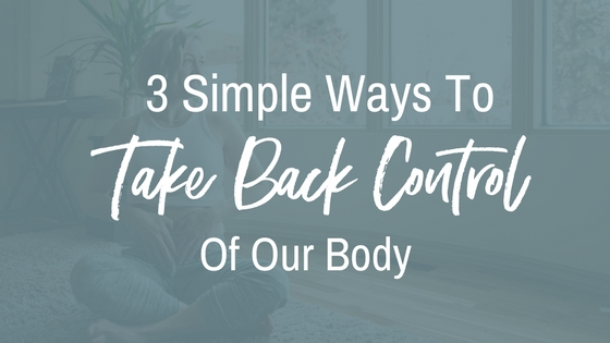 3 simple ways to take back control of our body