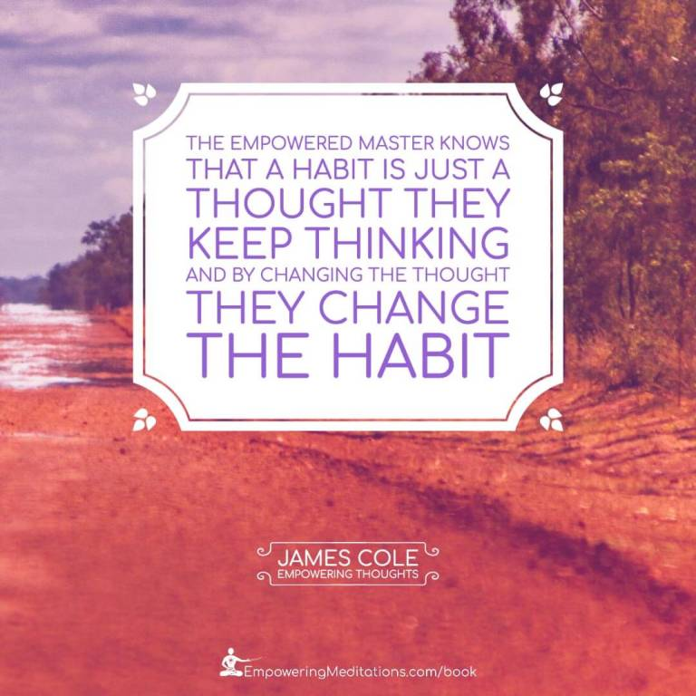 The Empowered person knows that a habit is just a thought they keep thinking. And by changing the thought, they change the habit.