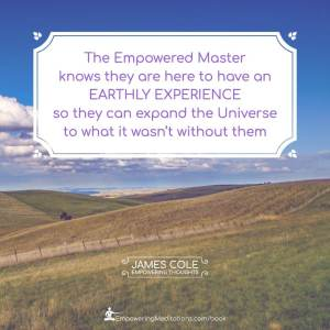 The Empowered person knows they are here to have an earthly experience so they can expand the Universe to what it wasn't without them.