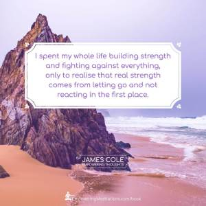 I spent my whole life building strength and fighting against everything, only to realise that real strength comes from letting go and not reacting in the first place.
