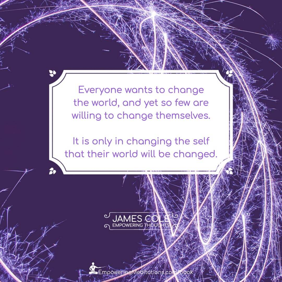 Everyone wants to change the world, and yet so few are willing to change themselves. It is only in changing the self that their world will be changed.