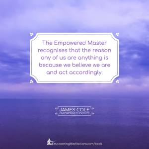 The Empowered person recognises that the reason any of us are anything is that we believe we are and act accordingly.