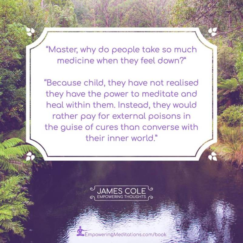 """""""Master, why do people take so much medicine when they feel down?"""" """"Because child, they have not realised they have the power to meditate and heal within them. Instead, they would rather pay for external poisons in the guise of cures than converse with their inner world."""""""