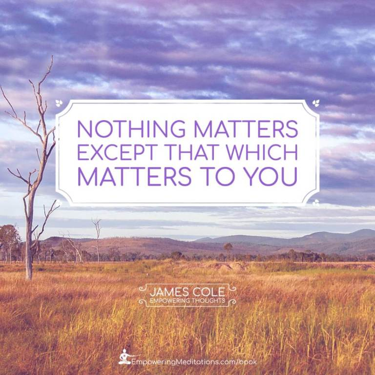 Nothing matters except that which matters to you.