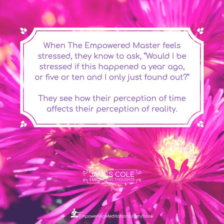 """""""When the Empowered person feels stressed, they know to ask, """"Would I be stressed if this happened a year ago, or five or ten and I only just found out?"""" They see how their perception of time affects their perception of reality."""""""