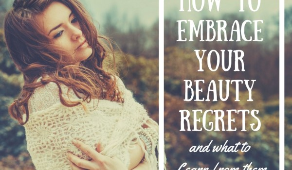 Embrace 4 Beauty Regrets and Learn From Them