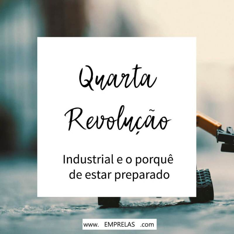 O que é a Quarta Revolução Industrial e o por que você deve estar preparado