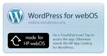 Download WordPress for webOS. On a TouchPad now? Tap to access the app. Otherwise search the HP App Catalog for WordPress. More info at webos.wordpress.org