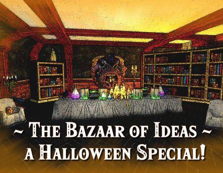 The Bazaar of Ideas – A Halloween Special!
