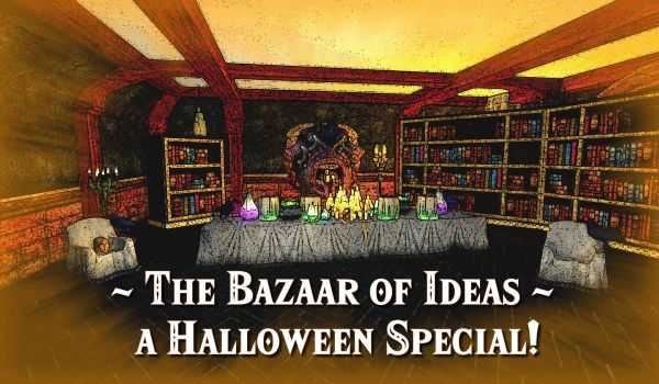 The Bazaar of Ideas – A Halloween Special!