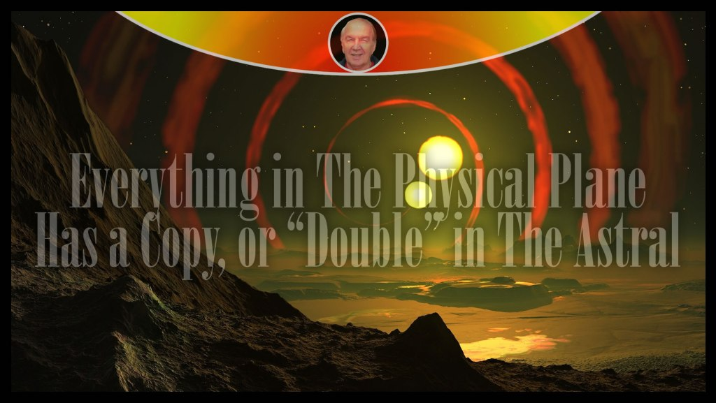"Everything in The Physical Plane Has a Copy, or ""Double"" in The Astral"