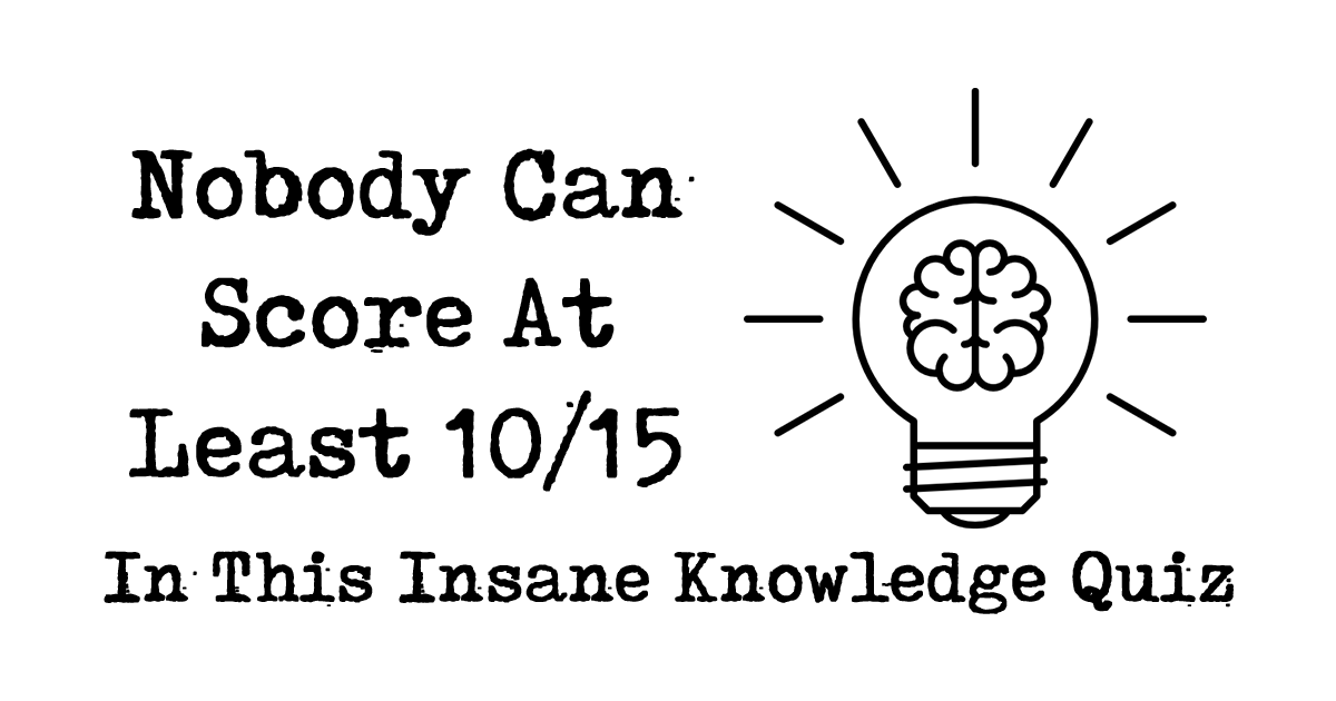 Nobody Can Score At Least 10/15 In This Insane Knowledge Quiz