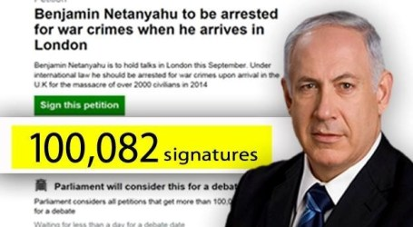 100 THOUSAND BRITONS SIGN A PETITION TO ARREST NETANYAHU