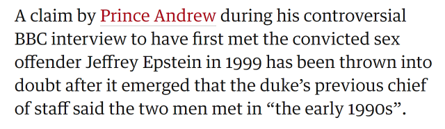 "A claim by Prince Andrew during his controversial BBC interview to have first met the convicted sex offender Jeffrey Epstein in 1999 has been thrown into doubt after it emerged that the duke's previous chief of staff said the two men met in ""the early 1990s""."