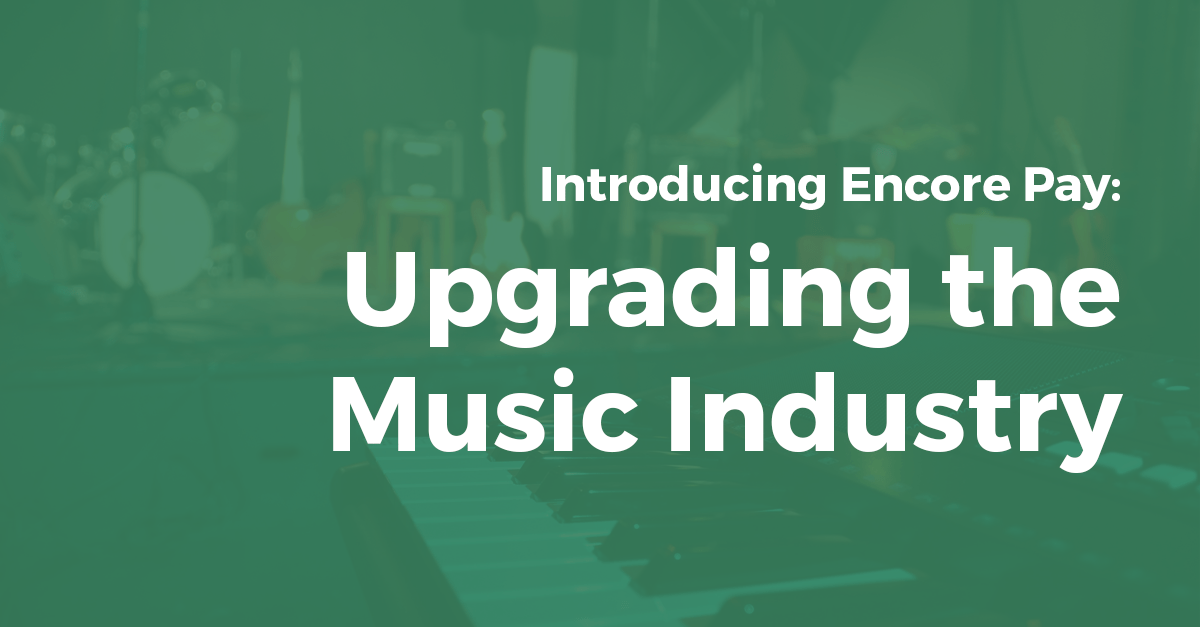 Introducing Encore Pay: Upgrading the Music Industry