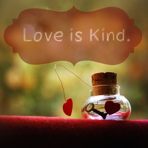 be kind = kindness is found in love