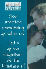 God started something good in us - let's grow together as He finishes it - encourage your spouse
