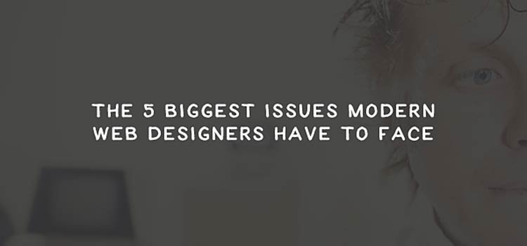 The 5 Biggest Issues Modern Web Designers Have to Face