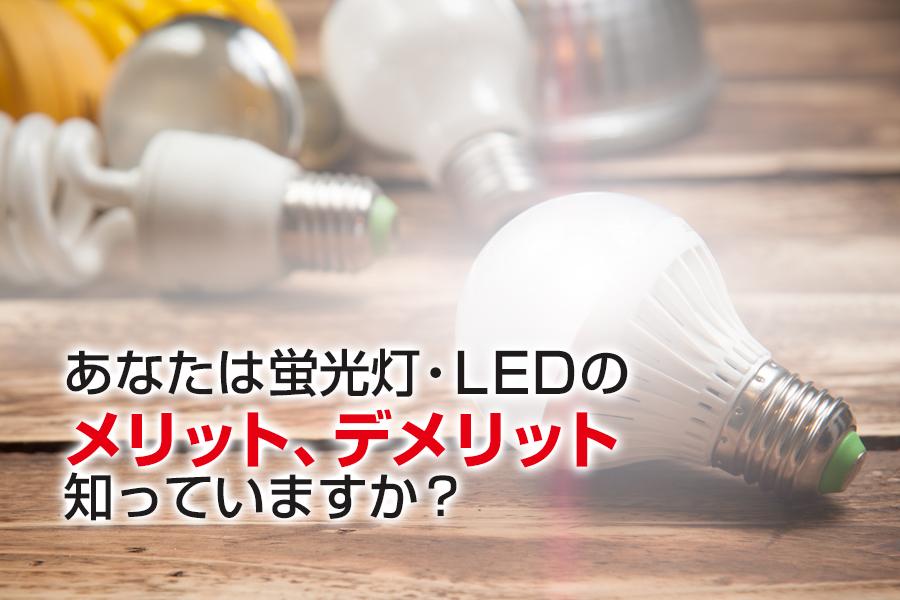あなたは蛍光灯・LEDのメリット、デメリット知っていますか?