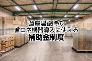 倉庫建設時の省エネ機器導入に使える補助金制度