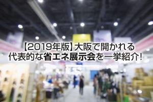 【2019年版】大阪で開かれる代表的な省エネ展示会を一挙紹介!