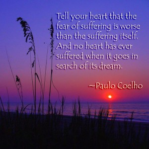 """Tell your heart that the fear of suffering is worse than the suffering itself. And no heart has ever suffered when it goes on in search of its dream."" ~Paulo Coelho"