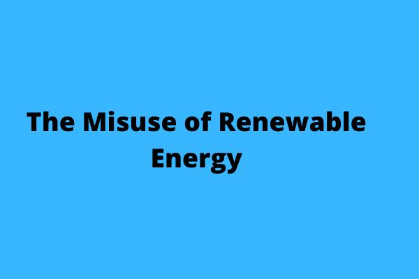 The misuse of renewable energy