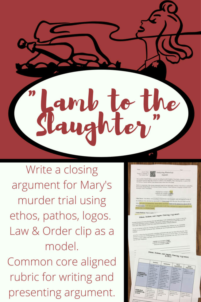 "Use ""Law and Order"" and ""Lamb to the Slaughter"" to teach ethos, pathos, and logos. Students read the story then write closing arguments for a trial against Mary Maloney. They analyze closing arguments from Law and Order and model their own arguments (complete with an example of each: ethos, pathos, logos). Students present their arguments to the jury - the class - to see whose argument is most persuasive."