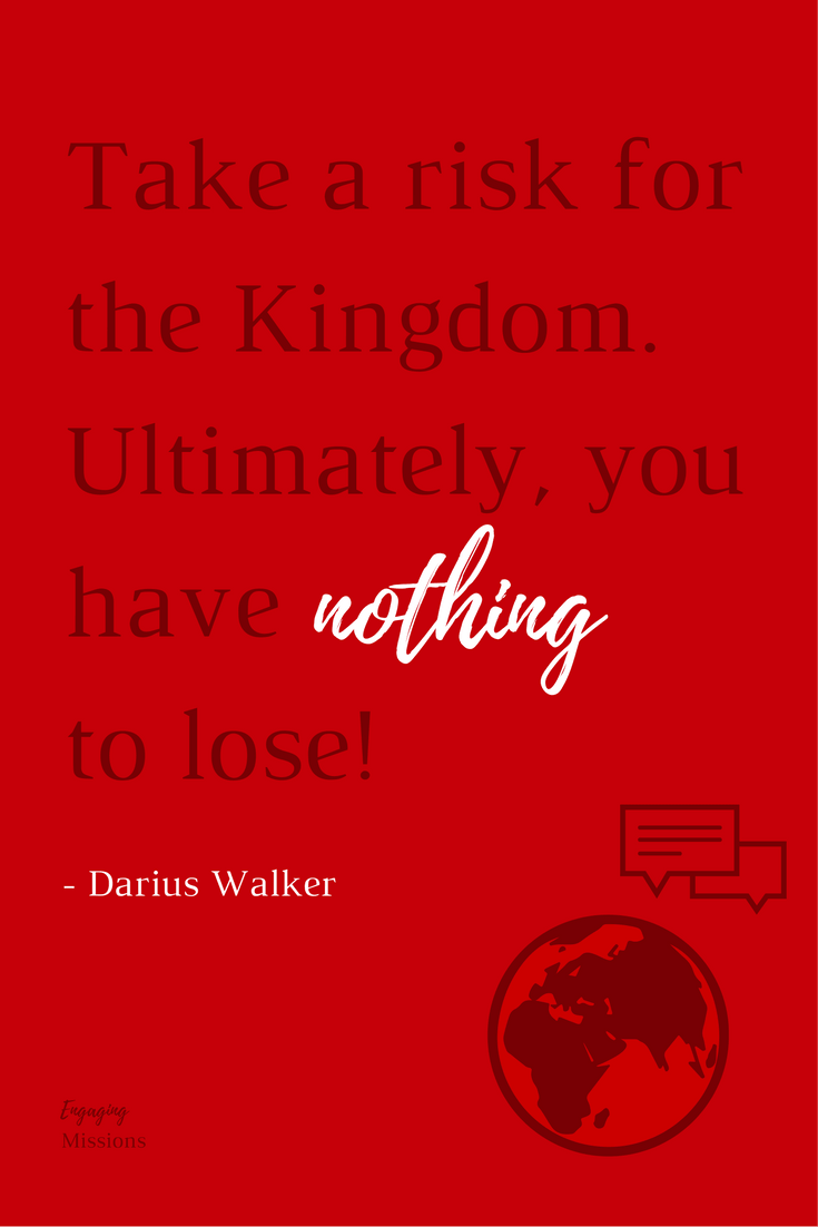 Take a risk for the Kingdom. Ultimately, you have NOTHING to lose!