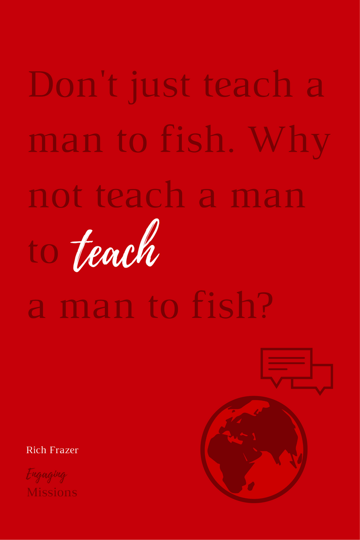 daf8ba98b0a ... a man (or a woman) a fish. Don t just teach them to fish. Do all of  that but then take it a step further and teach them to teach others to fish.